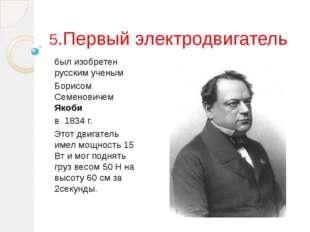 5.Первый электродвигатель был изобретен русским ученым Борисом Семеновичем Як