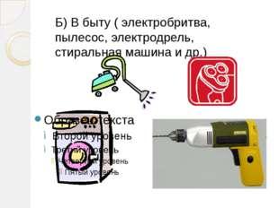 Б) В быту ( электробритва, пылесос, электродрель, стиральная машина и др.)