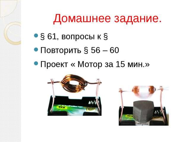 Домашнее задание. § 61, вопросы к § Повторить § 56 – 60 Проект « Мотор за 15...
