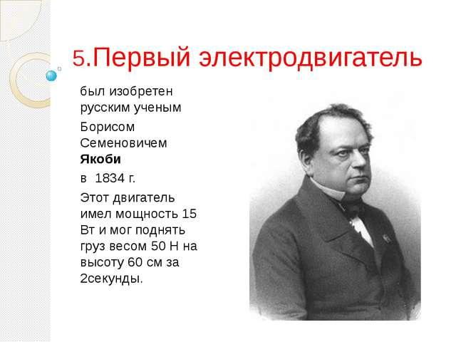 5.Первый электродвигатель был изобретен русским ученым Борисом Семеновичем Як...