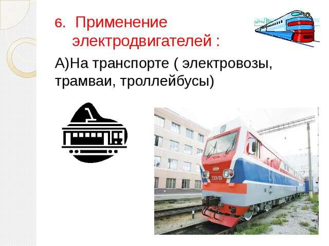 6. Применение электродвигателей : А)На транспорте ( электровозы, трамваи, тро...
