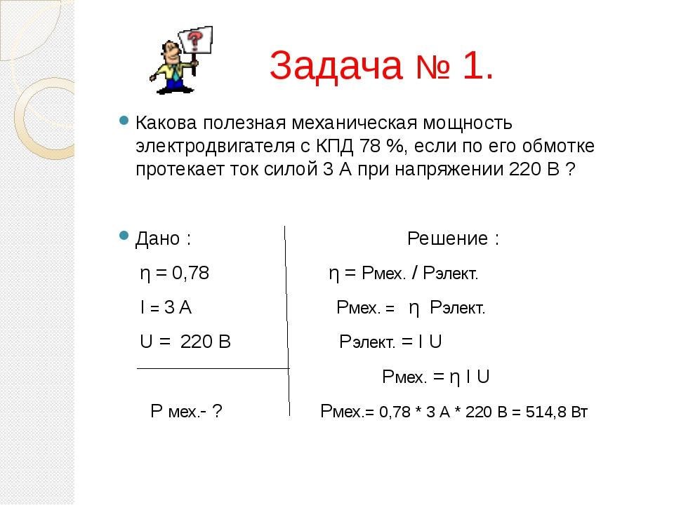 Задача № 1. Какова полезная механическая мощность электродвигателя с КПД 78 %...