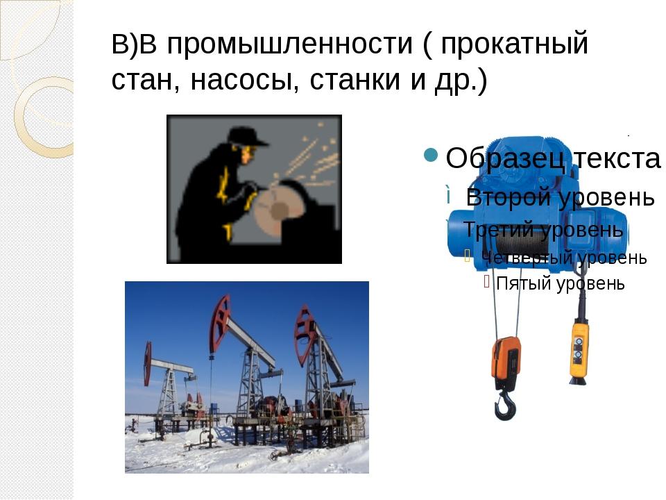 В)В промышленности ( прокатный стан, насосы, станки и др.)