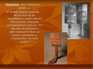 Прядение- вид народного ремесла. В любом краеведческом музее или музее деревя