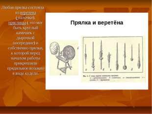 Любая прялка состояла из веретена ( палочки), пряслицы ( это мог быть круглый
