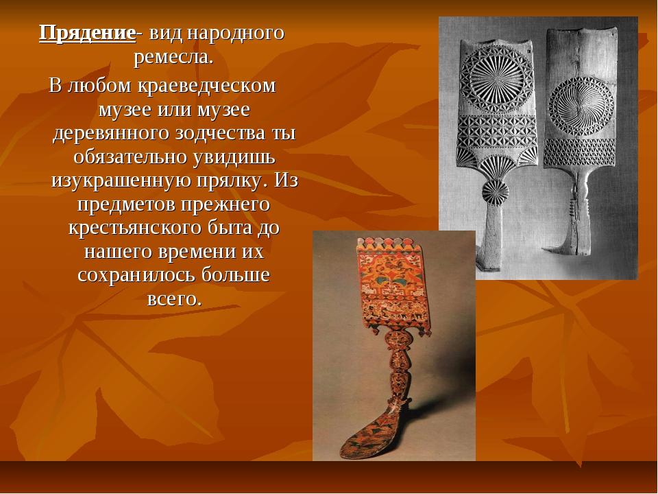 Прядение- вид народного ремесла. В любом краеведческом музее или музее деревя...