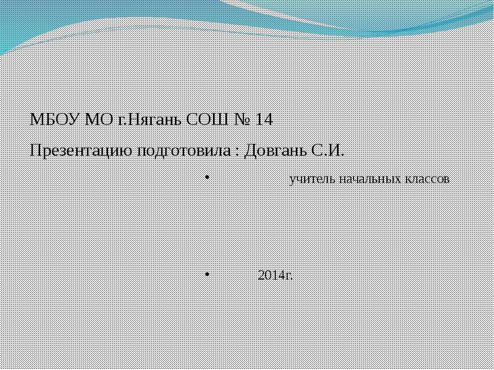 МБОУ МО г.Нягань СОШ № 14 Презентацию подготовила : Довгань С.И. учитель...