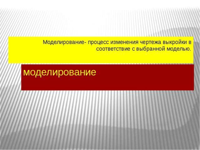 Моделирование- процесс изменения чертежа выкройки в соответствие с выбранной...