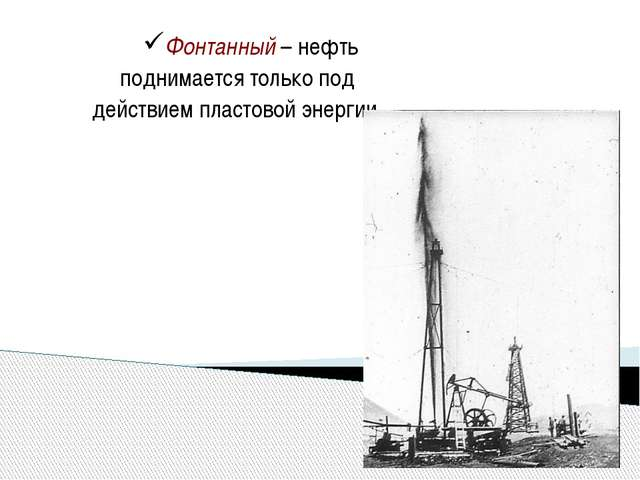 Фонтанный – нефть поднимается только под действием пластовой энергии.