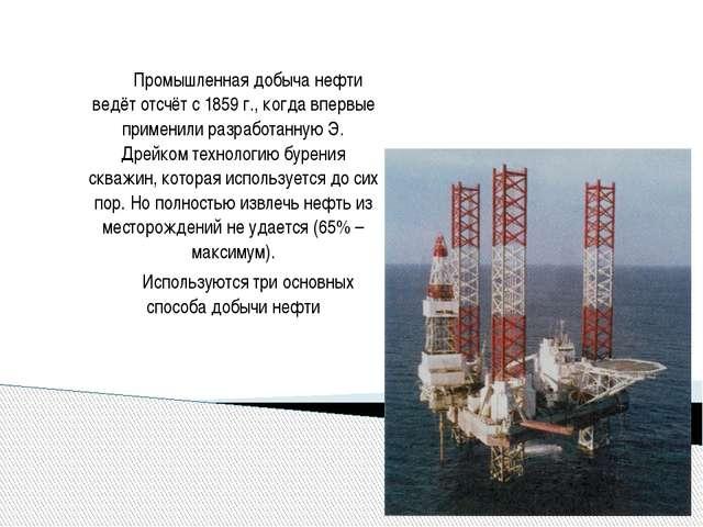 Промышленная добыча нефти ведёт отсчёт с 1859 г., когда впервые применили ра...