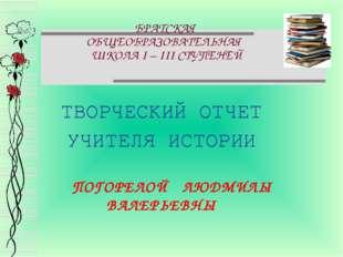 БРАТСКАЯ ОБЩЕОБРАЗОВАТЕЛЬНАЯ ШКОЛА І – ІІІ СТУПЕНЕЙ ТВОРЧЕСКИЙ ОТЧЕТ УЧИТЕЛЯ