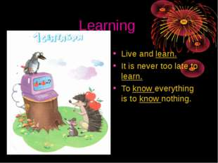 Learning Live and learn. It is never too late to learn. To know everything is