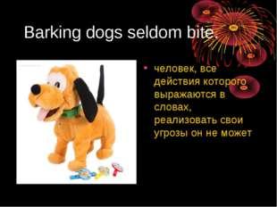 Barking dogs seldom bite. человек, все действия которого выражаются в словах,