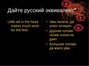 Дайте русский эквивалент. Little wit in the head makes much work for the feet