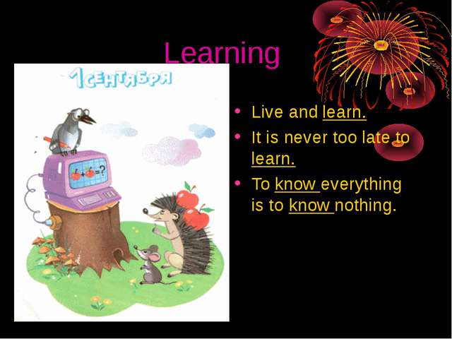 Learning Live and learn. It is never too late to learn. To know everything is...
