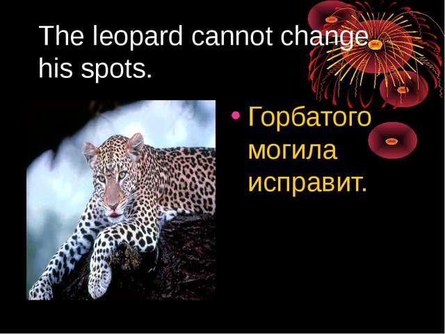 The leopard cannot change his spots. Горбатого могила исправит.