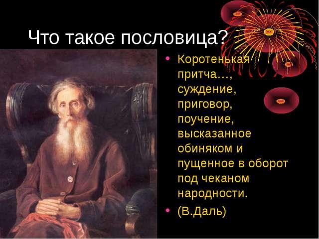 Что такое пословица? Коротенькая притча…, суждение, приговор, поучение, выска...