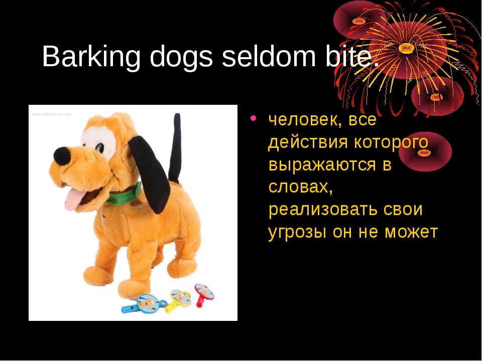 Barking dogs seldom bite. человек, все действия которого выражаются в словах,...