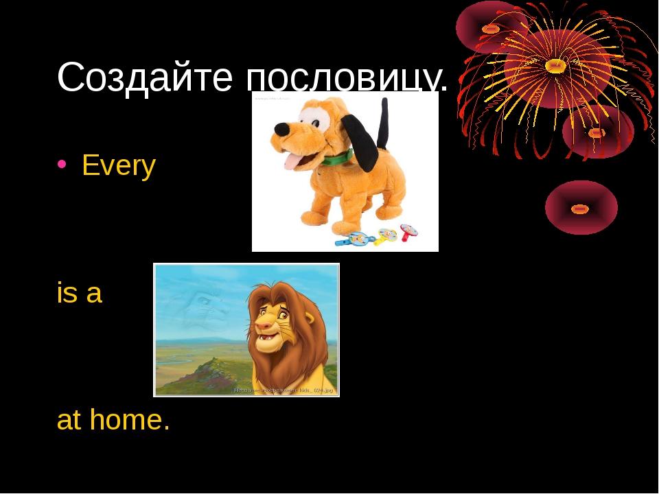 Создайте пословицу. Every is a at home.