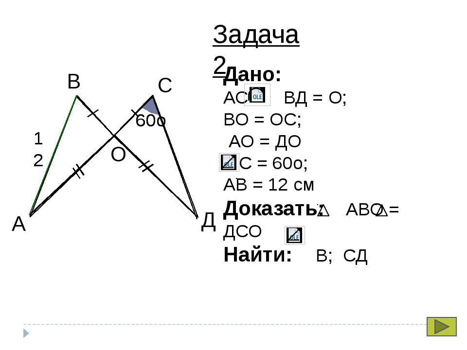 С В А Д О 60о 60о 12 12 Задача 2 Дано: АС ВД = О; ВО = ОС; АО = ДО С = 60о;...