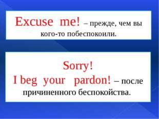 Excuse me! – прежде, чем вы кого-то побеспокоили. Sorry! I beg your pardon! –
