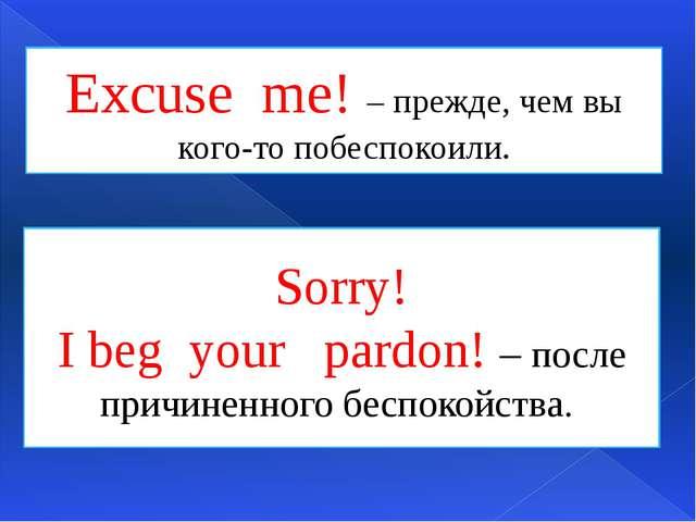 Excuse me! – прежде, чем вы кого-то побеспокоили. Sorry! I beg your pardon! –...