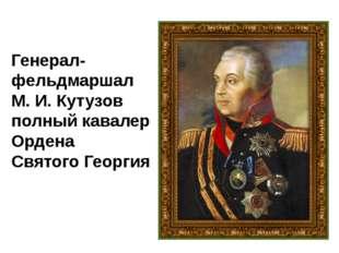 Генерал-фельдмаршал М. И. Кутузов полный кавалер Ордена Святого Георгия