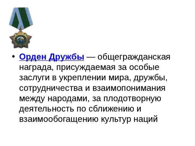 Орден Дружбы — общегражданская награда, присуждаемая за особые заслуги в укр...