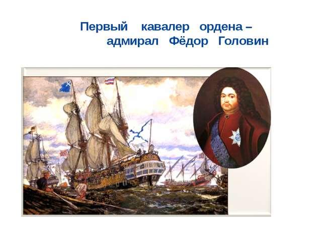 Первый кавалер ордена – адмирал Фёдор Головин