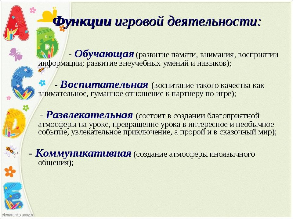 Функции игровой деятельности: - Обучающая (развитие памяти, внимания, восприя...