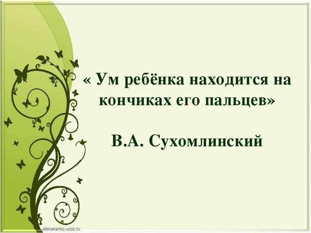 « Ум ребёнка находится на кончиках его пальцев» В.А. Сухомлинский