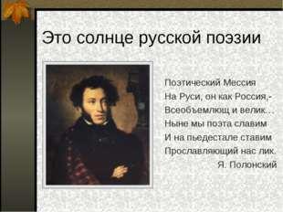 Это солнце русской поэзии Поэтический Мессия На Руси, он как Россия,- Всеобъе