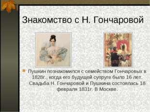 Знакомство с Н. Гончаровой Пушкин познакомился с семейством Гончаровых в 1828