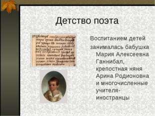 Детство поэта Воспитанием детей занималась бабушка Мария Алексеевна Ганнибал,