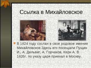 Ссылка в Михайловское В 1824 году сослан в свое родовое имение Михайловское.З