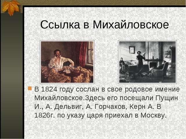 Ссылка в Михайловское В 1824 году сослан в свое родовое имение Михайловское.З...