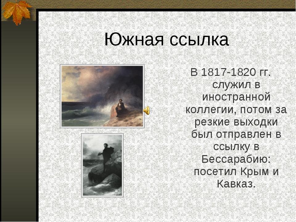 Южная ссылка В 1817-1820 гг. служил в иностранной коллегии, потом за резкие в...