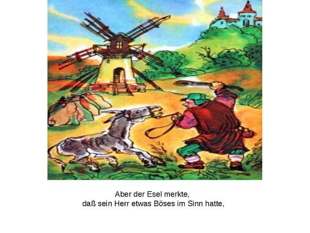 Aber der Esel merkte, daß sein Herr etwas Böses im Sinn hatte,