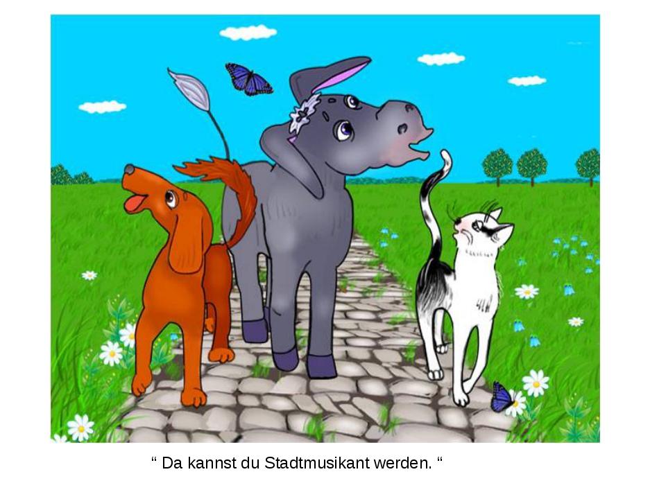""""""" Da kannst du Stadtmusikant werden. """""""