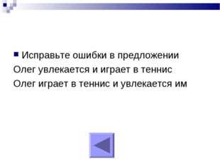 Исправьте ошибки в предложении Олег увлекается и играет в теннис Олег играет
