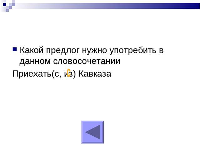 Какой предлог нужно употребить в данном словосочетании Приехать(с, из) Кавказа