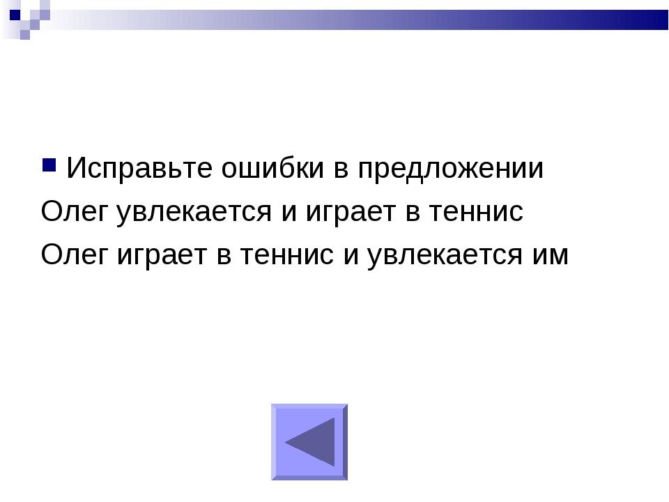 Исправьте ошибки в предложении Олег увлекается и играет в теннис Олег играет...