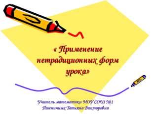 « Применение нетрадиционных форм урока» Учитель математики МОУ СОШ № 1 Пшенич