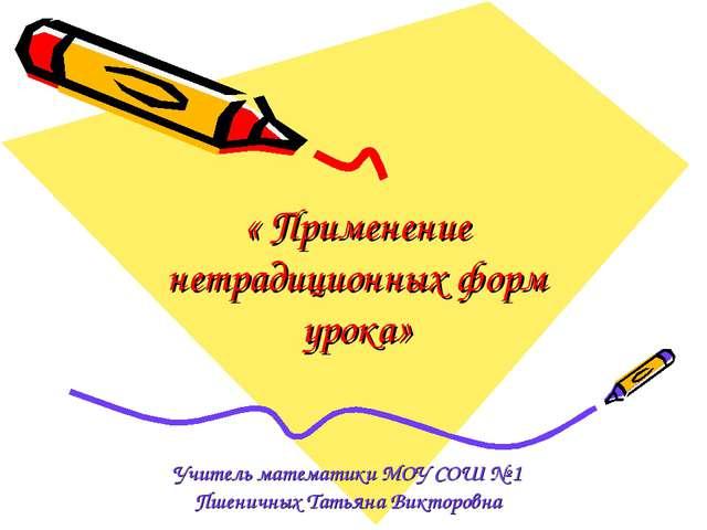 « Применение нетрадиционных форм урока» Учитель математики МОУ СОШ № 1 Пшенич...