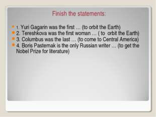 Finish the statements: 1. Yuri Gagarin was the first … (to orbit the Earth) 2