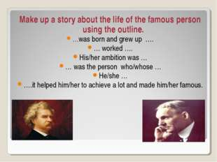Make up a story about the life of the famous person using the outline. …was b