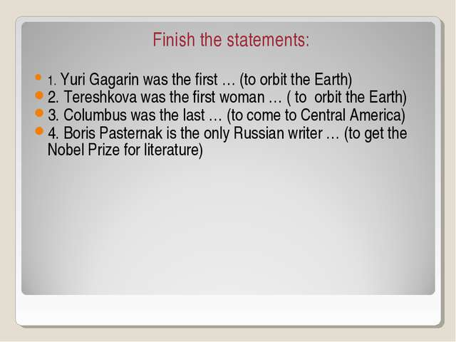 Finish the statements: 1. Yuri Gagarin was the first … (to orbit the Earth) 2...