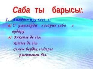 І. Ұйымдастыру кезеңі: а) Оқушылардың назарын сабаққа аудару. ә) Үлкенге де с