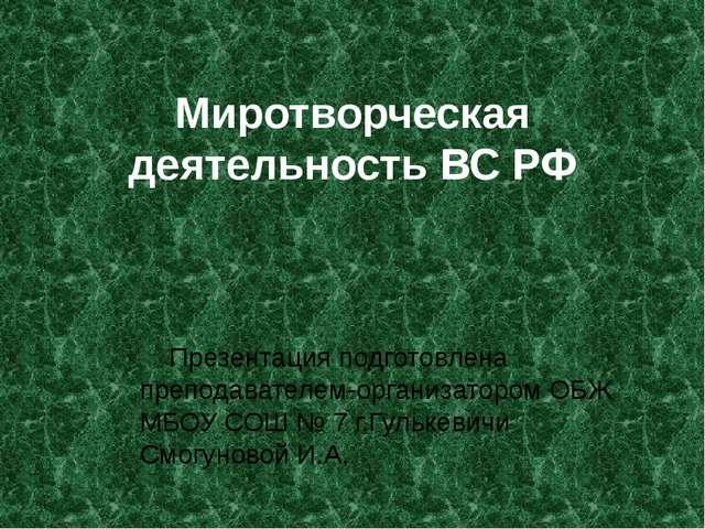 Миротворческая деятельность ВС РФ Презентация подготовлена преподавателем-ор...
