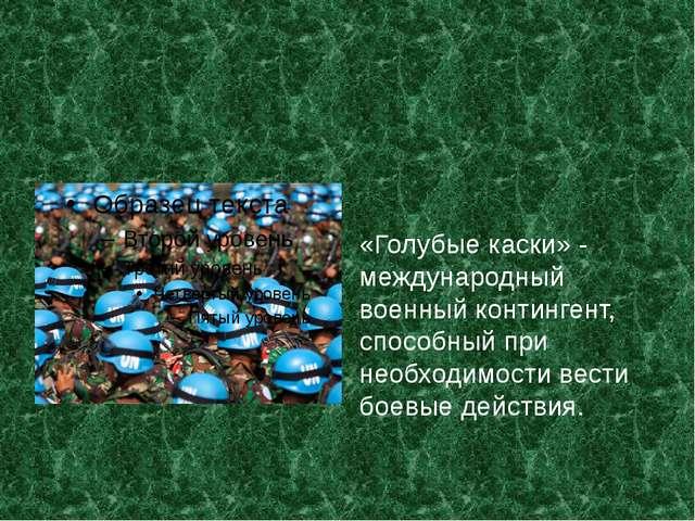 «Голубые каски» ‑ международный военный контингент, способный при необходимо...